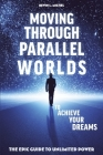 Moving Through Parallel Worlds To Achieve Your Dreams: The Epic Guide To Unlimited Power Cover Image