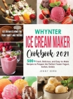 Whynter Ice Cream Maker Cookbook 2021: 500+ Fresh, Delicious, and Easy-to-Make Recipes to Make the Perfect Frozen Yogurt, Sorbet, Gelato, Ice Cream at Cover Image