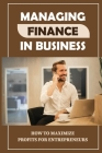Managing Finance In Business: How To Maximize Profits For Entrepreneurs: Financial Self-Manage Cover Image