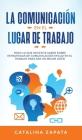La Comunicación En El Lugar De Trabajo: Todo Lo Que Necesita Saber Sobre Estrategias De Comunicación Eficaz En El Trabajo Para Ser Un Mejor Líder Cover Image