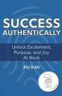 Success Authentically: Unlock Excitement, Purpose, and Joy At Work Cover Image