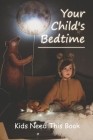 Your Child's Bedtime: Kids Need This Book: How To Get Your Child To Sleep Through The Night Cover Image