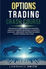 Options Trading Crash Course: The Ultimate Guide To Investing Strategies Proven To Generate Income and a Consistent Cash Flow - A Beginners' Investm Cover Image