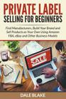 Private Label Selling For Beginners: Find Manufacturers, Build Your Brand and Sell Products as Your Own Using Amazon FBA, eBay and Other Business Mode Cover Image