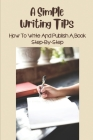 A Simple Writing Tips: How To Write And Publish A Book Step-By-Step: Why Should Write A Book Cover Image