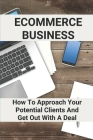 Ecommerce Business: How To Approach Your Potential Clients And Get Out With A Deal: Starting Your Own Home-Based Business Cover Image