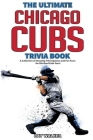 The Ultimate Chicago Cubs Trivia Book: A Collection of Amazing Trivia Quizzes and Fun Facts for Die-Hard Cubs Fans! Cover Image