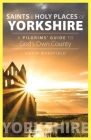 Saints and Holy Places of Yorkshire: A Pilgrims' Guide to God's Own County Cover Image