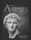 What if Alexander the Great Had Lived? An Alternative History of the Macedonian King and His Empire Cover Image