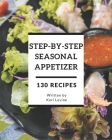 130 Step-By-Step Seasonal Appetizer Recipes: Not Just a Seasonal Appetizer Cookbook! Cover Image