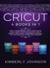 Cricut: 6 Books in 1. Beginner's Guide + Cricut Design Space + Cricut Maker + Cricut Explore Air 2 + Project Ideas + Accessori Cover Image