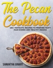 The Pecan Cookbook: 100+ Fantastic Recipes To Prepare Tasty Main Dishes and Healthy Snacks Cover Image