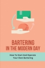 Bartering In The Modern Day: How To Start And Operate Your Own Bartering: Tips And Methods To Barter Cover Image