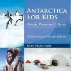 Antarctica For Kids: People, Places and Cultures - Children Explore The World Books Cover Image