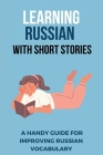 Learning Russian With Short Stories: A Handy Guide For Improving Russian Vocabulary: Learn Russian Cover Image