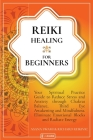 Reiki Healing For Beginners: Your Spiritual Practice Guide to Reduce Stress and Anxiety through Chakras Balance, Third Eye Awakening and Mindfulnes Cover Image
