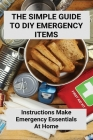 The Simple Guide To DIY Emergency Items: Instructions Make Emergency Essentials At Home: How To Make Your Own Survival Kit Cover Image