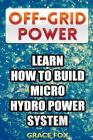 Off-Grid Power: Learn How To Build Micro Hydro Power System Cover Image