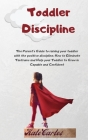 Toddler Discipline: The Parent's Guide To Raising Your Toddler With The Positive Discipline. How To Eliminate Tantrums And Help Your Toddl Cover Image