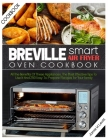 Breville Smart Air Fryer Oven Cookbook: All the Benefits of These Appliances, the Most Effective Tips to Use It and 250 Easy-To-Prepare Recipes for Yo Cover Image