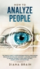How to Analyze People: The Simple Guide to Speed Reading People Using Human Behavior Psychology and Body Language Analysis to Defend Yourself Cover Image