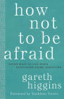 How Not to Be Afraid: Seven Ways to Live When Everything Seems Terrifying Cover Image