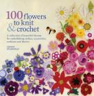100 Flowers to Knit & Crochet: A collection of beautiful blooms for embellishing clothes, accessories, cushions and throws Cover Image