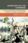 Anarchists of the Caribbean: Countercultural Politics and Transnational Networks in the Age of Us Expansion (Global and International History) Cover Image