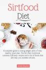 Sirtfood Diet: A complete guide to losing weight with a 7-day healthy meal plan. The Sirt Diet Cookbook contains 120 tasty recipes an Cover Image