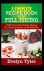 A complete Recipe Book for Full Juicing: With Current 350 Simple Recipes For Immune Booster and healthy life Cover Image