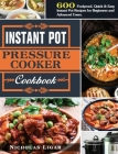 Instant Pot Pressure Cooker Cookbook: 600 Foolproof, Quick & Easy Instant Pot Recipes for Beginners and Advanced Users. Cover Image