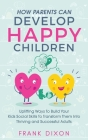How Parents Can Develop Happy Children: Uplifting Ways to Build Your Kids Social Skills to Transform Them Into Thriving and Successful Adults Cover Image