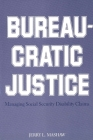 Bureaucratic Justice: Managing Social Security Disability Claims Cover Image