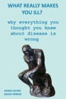 What Really Makes You Ill?: Why Everything You Thought You Knew About Disease Is Wrong Cover Image