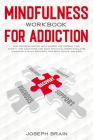 Mindfulness Workbook for Addiction: How Procrastination and Laziness Are Feeding Your Anxiety and Addictions and What Practical Steps Should Be Taken Cover Image