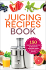 Juicing Recipes Book: 150 Healthy Juicer Recipes to Unleash the Nutritional Power of Your Juicing Machine Cover Image