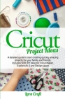 Cricut Project Ideas: A detailed guide to start creating quickly amazing projects for your family and friends. Includes 500 DIY ideas for Cr Cover Image