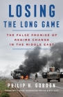 Losing the Long Game: The False Promise of Regime Change in the Middle East Cover Image