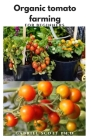 Organic Tomato Farming for Beginners: step by step guide to a successful Growing, Canning, & Preserving Your Own Tomatoes Cover Image