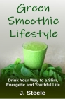 Green Smoothie Lifestyle: Drink Your Way to a Slim, Energetic and Youthful Life Cover Image