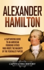 Alexander Hamilton: A Captivating Guide to an American Founding Father Who Wrote the Majority of The Federalist Papers Cover Image
