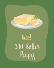 Hello! 300 Butter Recipes: Best Butter Cookbook Ever For Beginners [Book 1] Cover Image