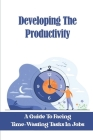 Developing The Productivity: A Guide To Facing Time-Wasting Tasks In Jobs: Overcome Overwhelm Cover Image