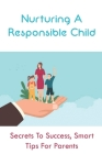 Nurturing A Responsible Child: Secrets To Success, Smart Tips For Parents: How To Teach A Child To Take Responsibility For Their Actions Cover Image