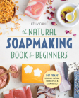The Natural Soap Making Book for Beginners: Do-It-Yourself Soaps Using All-Natural Herbs, Spices, and Essential Oils Cover Image