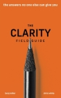 The Clarity Field Guide: The Answers No One Else Can Give You Cover Image