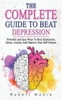 The Complete Guide to Beat Depression: Powerful and Easy Ways To Beat Depression, Stress, Anxiety And Improve Your Self-Esteem Cover Image