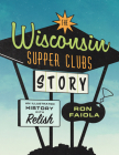 The Wisconsin Supper Clubs Story: An Illustrated History, with Relish Cover Image