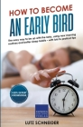 How to Become an Early Bird: The Easy Way to be up With the Larks, Using new Morning Routines and Better Sleep Habits Cover Image