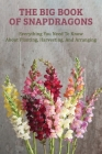 The Big Book Of Snapdragons: Everything You Need To Know About Planting, Harvesting, And Arranging: Flower Gardening Books Cover Image